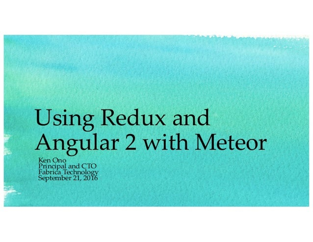 Using Redux and Angular 2 with Meteor Ken Ono Principal and CTO Fabrica Technology September 21, 2016