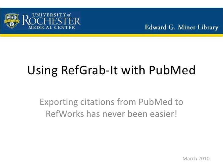 Using RefGrab-It with PubMed<br />Exporting citations from PubMed to RefWorks has never been easier!<br />March 2010<br />
