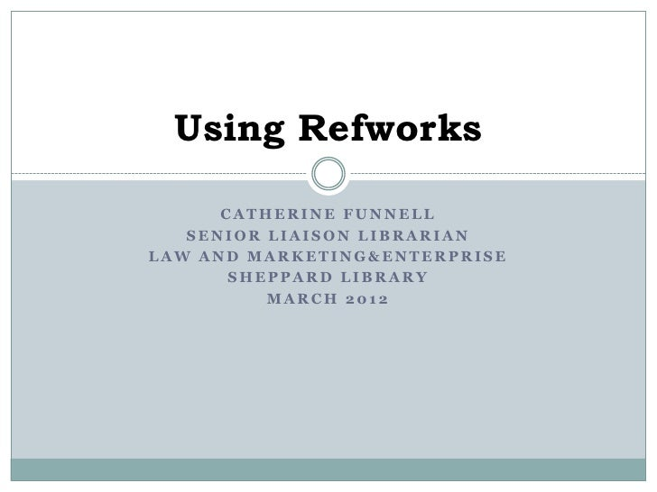 Using Refworks      CATHERINE FUNNELL   SENIOR LIAISON LIBRARIANLAW AND MARKETING&ENTERPRISE       SHEPPARD LIBRARY       ...