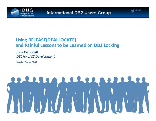 #IDUG Using RELEASE(DEALLOCATE) and Painful Lessons to be Learned on DB2 Locking John Campbell DB2 for z/OS Development Se...