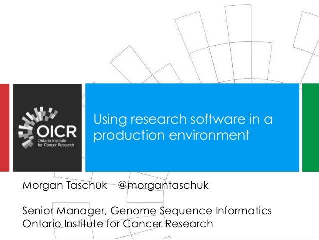 Using research software in a production environment Morgan Taschuk @morgantaschuk Senior Manager, Genome Sequence Informat...