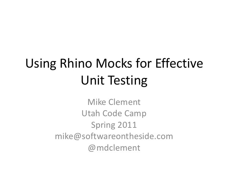 Using Rhino Mocks for Effective Unit Testing<br />Mike Clement<br />Utah Code Camp<br />Spring 2011<br />mike@softwareonth...
