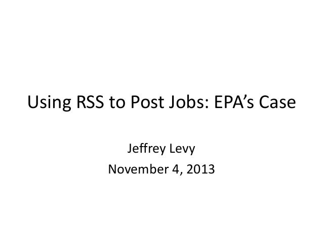 Using RSS to Post Jobs: EPA's Case Jeffrey Levy November 4, 2013