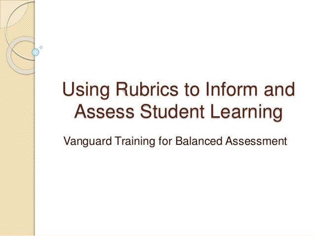 Using Rubrics to Inform and Assess Student Learning Vanguard Training for Balanced Assessment