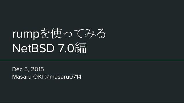 rumpを使ってみる NetBSD 7.0編 Dec 5, 2015 Masaru OKI @masaru0714