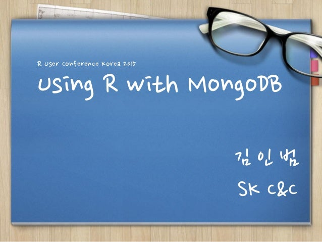 Using R with MongoDB R User Conference Korea 2015 김 인 범 SK C&C