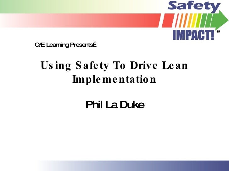 O/E Learning Presents…     Us ing S afe ty To Drive Le an         Imple me ntatio n                    Phil La Duke