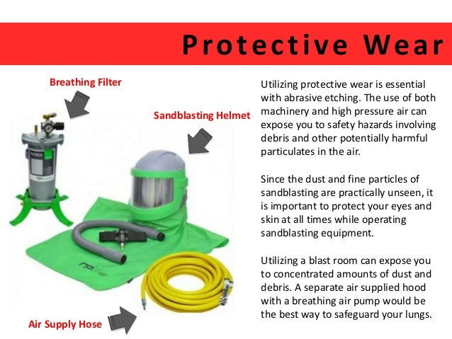Protec t ive Wear  Utilizing protective wear is essential  with abrasive etching. The use of both  machinery and high pres...