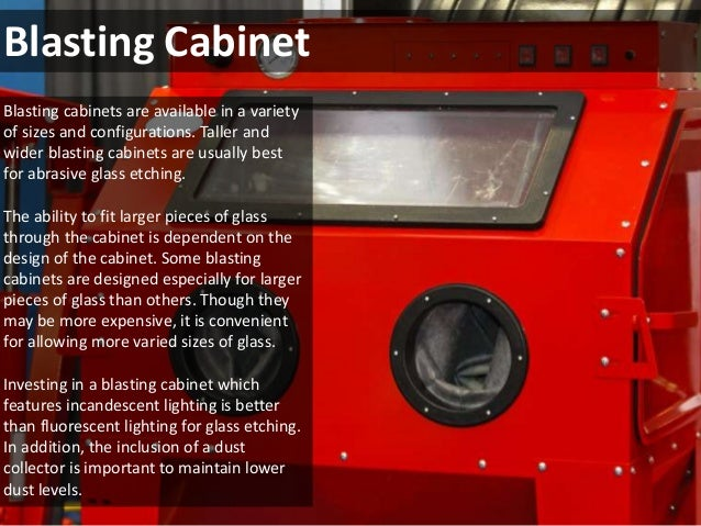 Blasting Cabinet  Blasting cabinets are available in a variety  of sizes and configurations. Taller and  wider blasting ca...