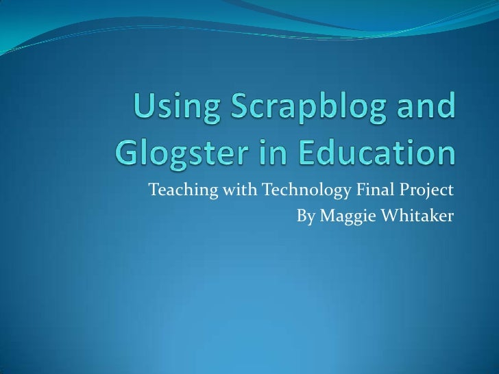 Using Scrapblog and Glogster in Education<br />Teaching with Technology Final Project<br />By Maggie Whitaker<br />