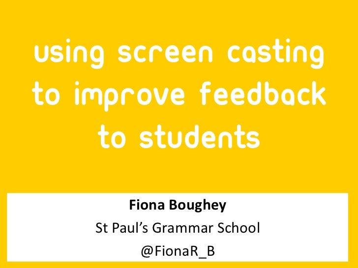 Using Screen castingto Improve Feedback     to Students         Fiona Boughey    St Paul's Grammar School           @Fiona...
