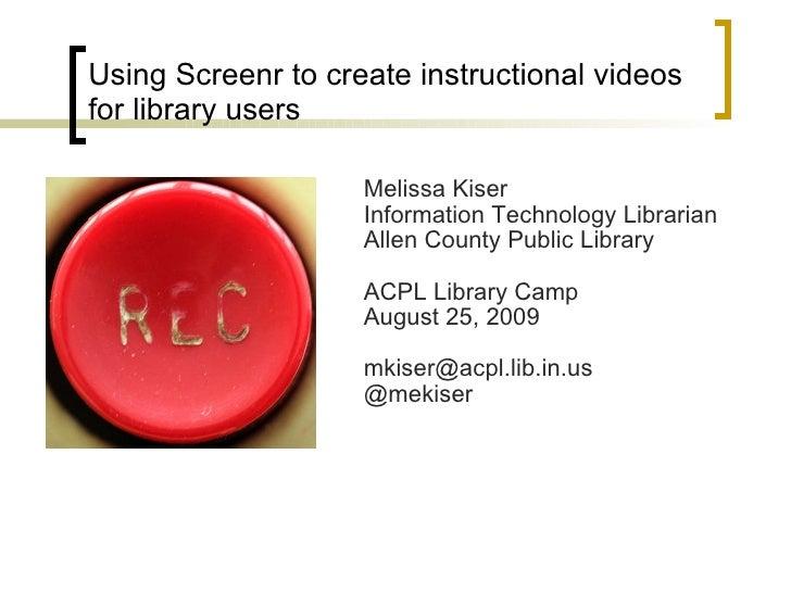Using Screenr to create instructional videos for library users <ul><li>Melissa Kiser  </li></ul><ul><li>Information Techno...