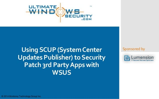 Sponsored byUsingSCUP (SystemCenter Updates Publisher) toSecurity Patch 3rd PartyApps with WSUS © 2014 Monterey Technology...