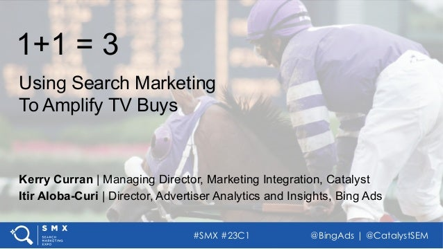 #SMX #23C1 @BingAds | @CatalystSEM 1+1 = 3 Using Search Marketing To Amplify TV Buys Itir Aloba-Curi | Director, Advertise...