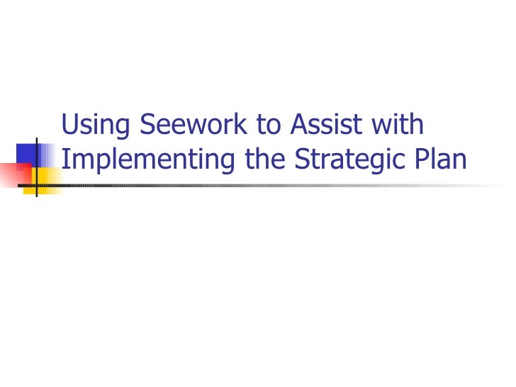 Using Seework to Assist withImplementing the Strategic Plan