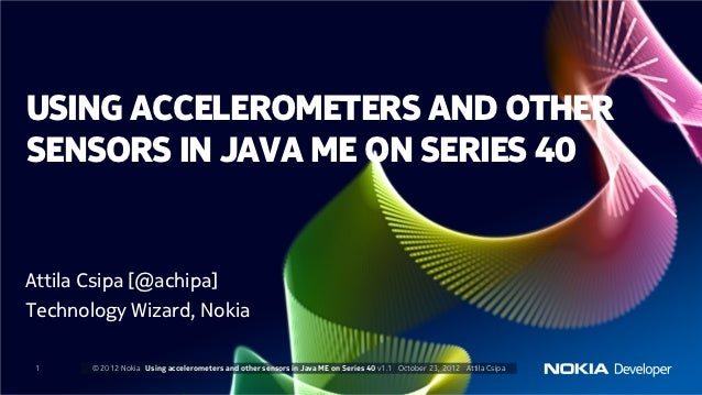 USING ACCELEROMETERS AND OTHERSENSORS IN JAVA ME ON SERIES 40Attila Csipa [@achipa]Technology Wizard, Nokia 1     © 2012 N...