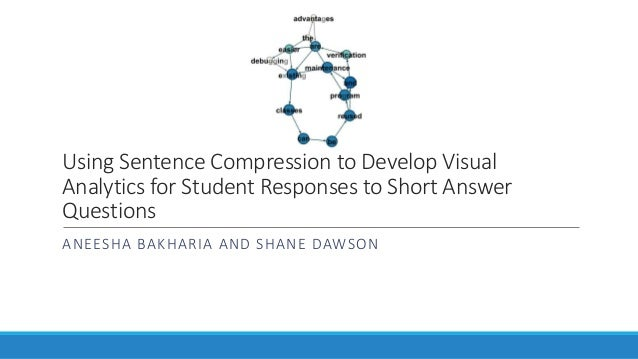 Using Sentence Compression to Develop Visual Analytics for Student Responses to Short Answer Questions ANEESHA BAKHARIA AN...