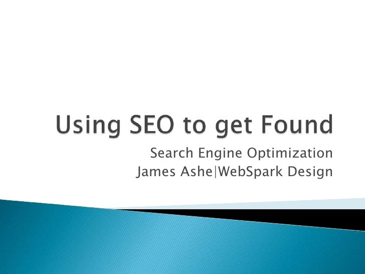 Using SEO to get Found<br />Search Engine Optimization<br />James Ashe|WebSpark Design<br />