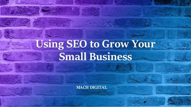 Using SEO to Grow Your Small Business MACH DIGITAL