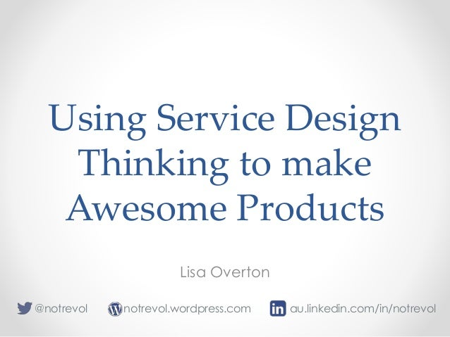 Using Service Design Thinking to make Awesome Products Lisa Overton notrevol.wordpress.com@notrevol au.linkedin.com/in/not...