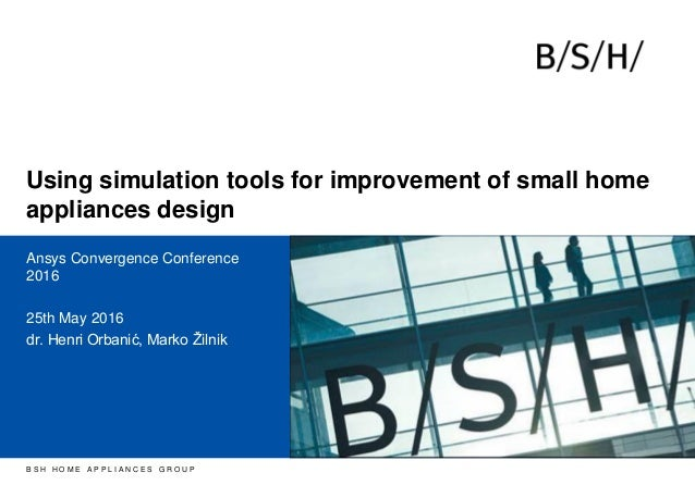 B S H H O M E A P P L I A N C E S G R O U P Using simulation tools for improvement of small home appliances design Ansys C...