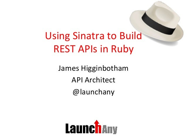 Using  Sinatra  to  Build   REST  APIs  in  Ruby   James  Higginbotham   API  Architect   @launcha...