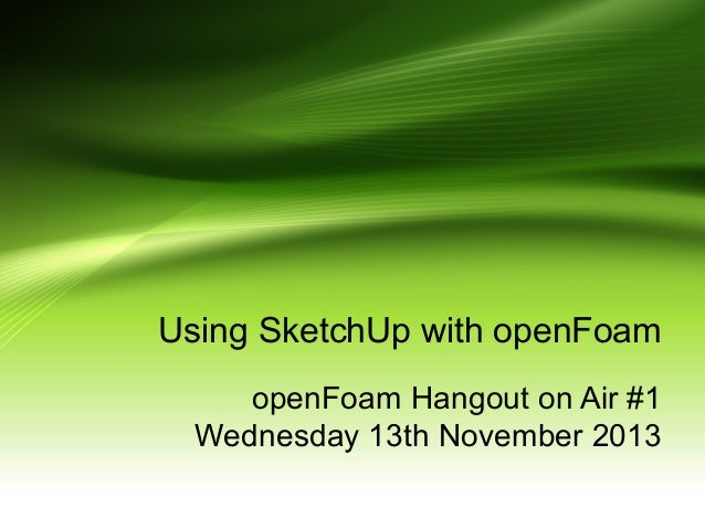 Using SketchUp with openFoam openFoam Hangout on Air #1 Wednesday 13th November 2013
