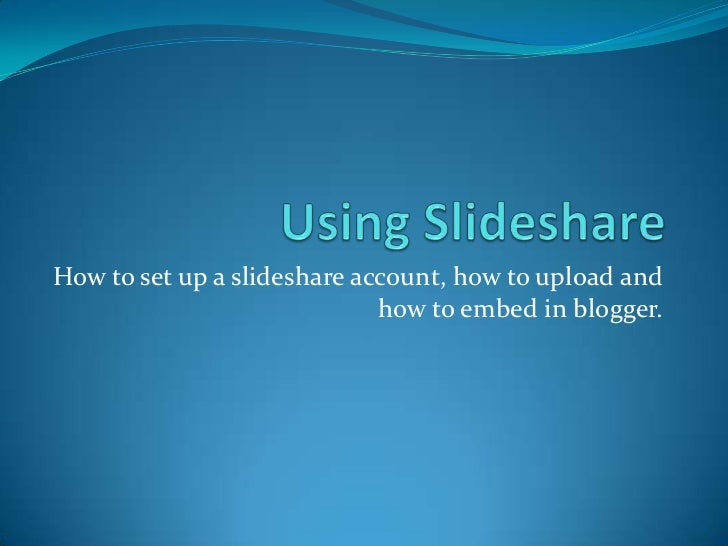 How to set up a slideshare account, how to upload and                             how to embed in blogger.