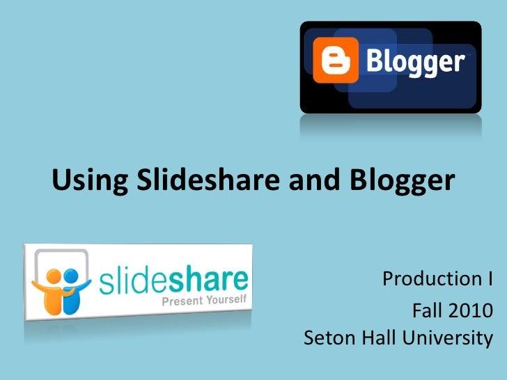 Using Slideshare and Blogger                           Production I                              Fall 2010                ...