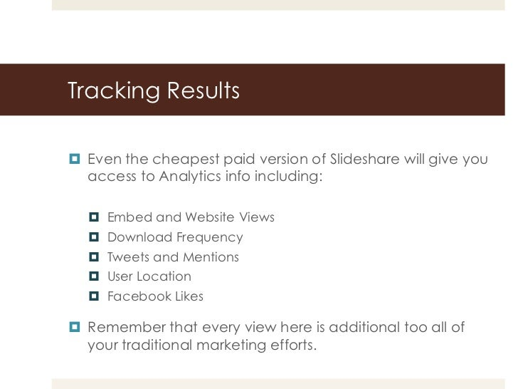 Tracking Results Even the cheapest paid version of Slideshare will give you  access to Analytics info including:   Embed...