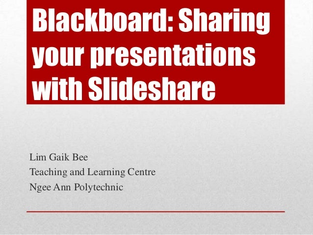 Blackboard: Sharing your presentations with Slideshare Lim Gaik Bee Teaching and Learning Centre Ngee Ann Polytechnic