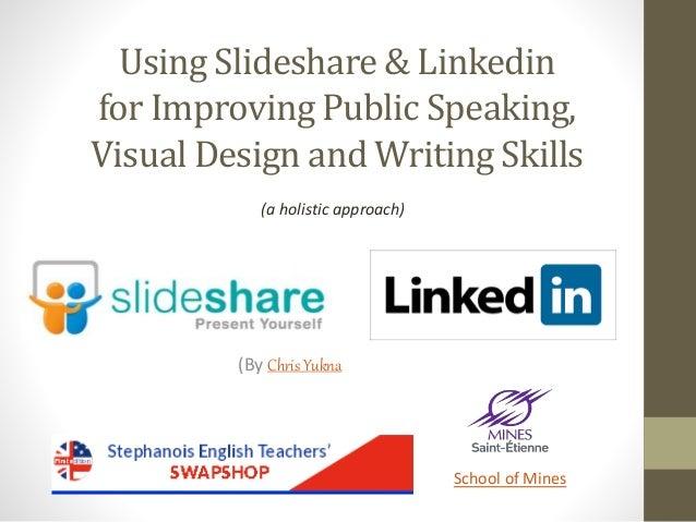 Using Slideshare & Linkedin for Improving Public Speaking, Visual Design and Writing Skills (By Chris Yukna School of Mine...