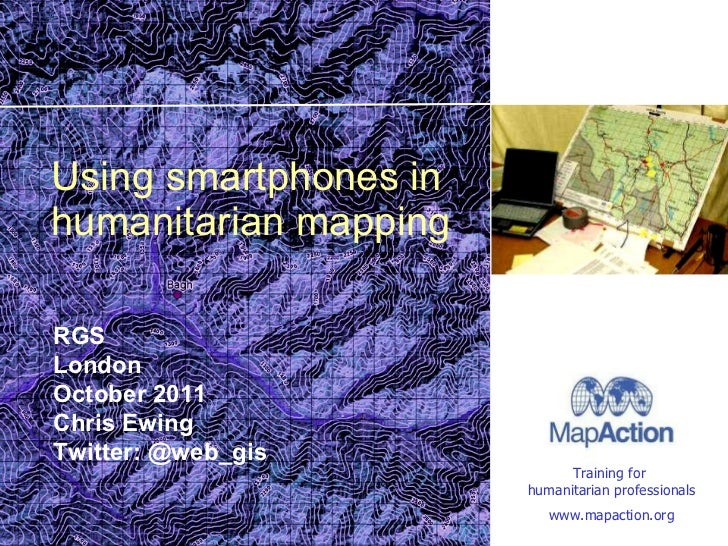 Using smartphones in humanitarian mapping RGS London October 2011 Chris Ewing Twitter: @web_gis