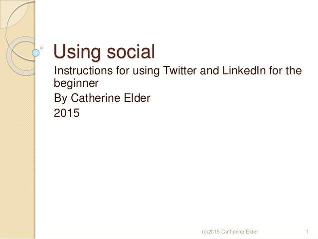 Using social Instructions for using Twitter and LinkedIn for the beginner By Catherine Elder 2015 (c)2015 Catherine Elder 1