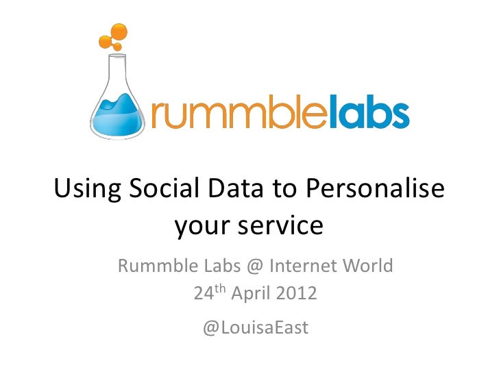 Using Social Data to Personalise         your service     Rummble Labs @ Internet World           24th April 2012         ...