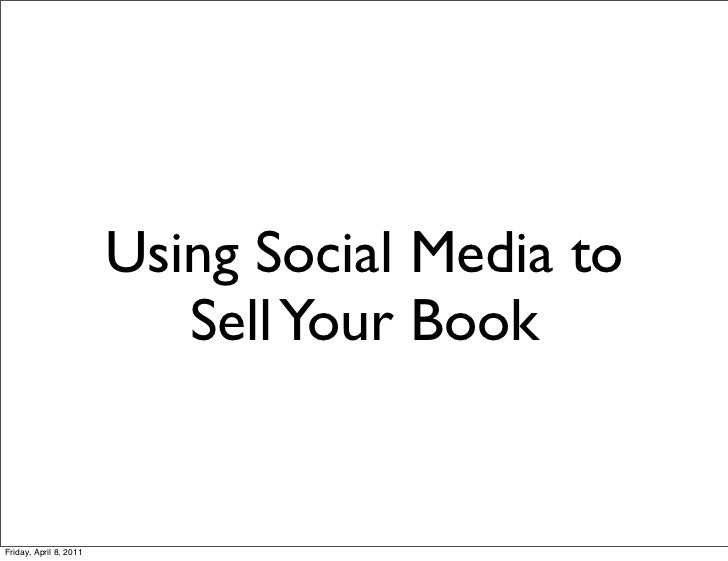 Using Social Media to                           Sell Your BookFriday, April 8, 2011