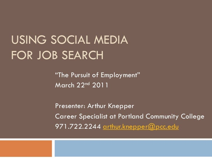 "USING SOCIAL MEDIAFOR JOB SEARCH      ""The Pursuit of Employment""      March 22nd 2011      Presenter: Arthur Knepper     ..."