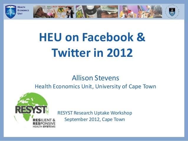 HEU on Facebook &Twitter in 2012Allison StevensHealth Economics Unit, University of Cape TownRESYST Research Uptake Worksh...