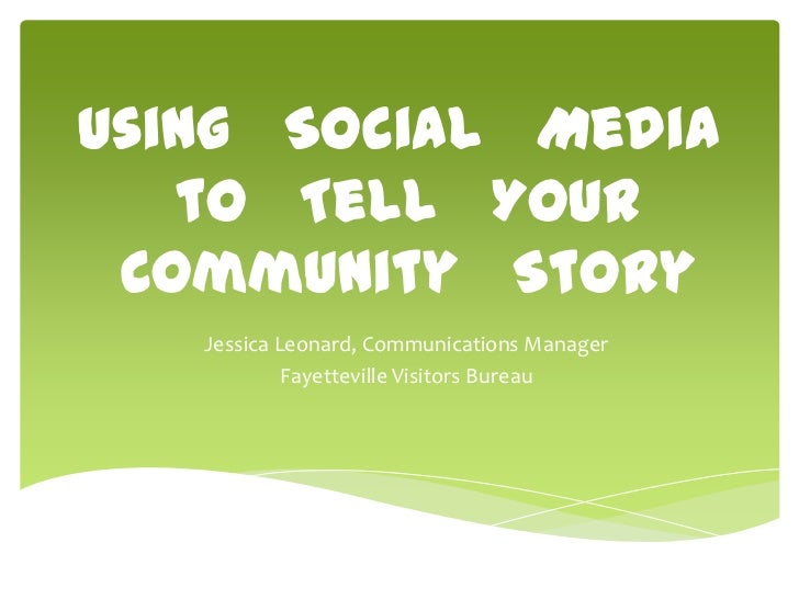 Using Social Media   to Tell Your Community Story   Jessica Leonard, Communications Manager            Fayetteville Visito...