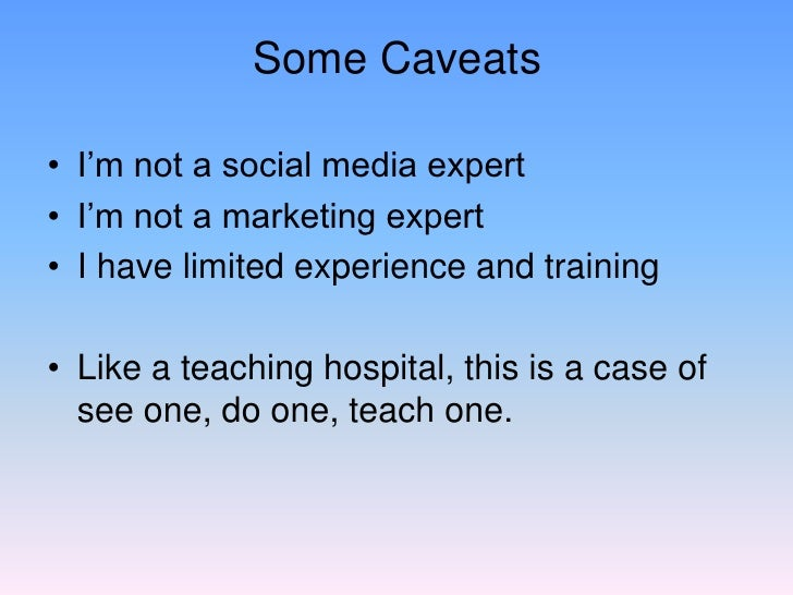 Some Caveats  • I'm not a social media expert • I'm not a marketing expert • I have limited experience and training  • Lik...