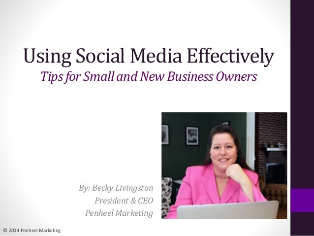 © 2014 Penheel Marketing Using Social Media Effectively Tipsfor Smalland New BusinessOwners By: Becky Livingston President...