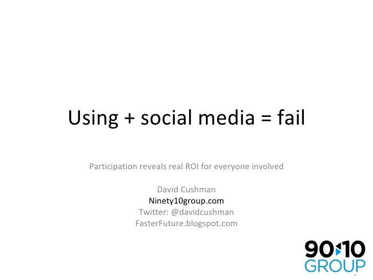 Using + social media = fail Participation reveals real ROI for everyone involved David Cushman Ninety10group.com Twitter: ...