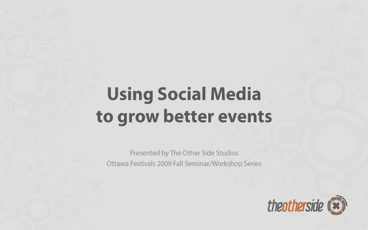 Using Social Mediato grow better events<br />Presented by The Other Side Studios<br />Ottawa Festivals 2009 Fall Seminar/W...