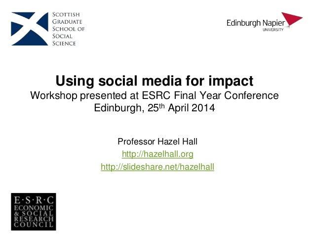 Using social media for impact Workshop presented at ESRC Final Year Conference Edinburgh, 25th April 2014 Professor Hazel ...