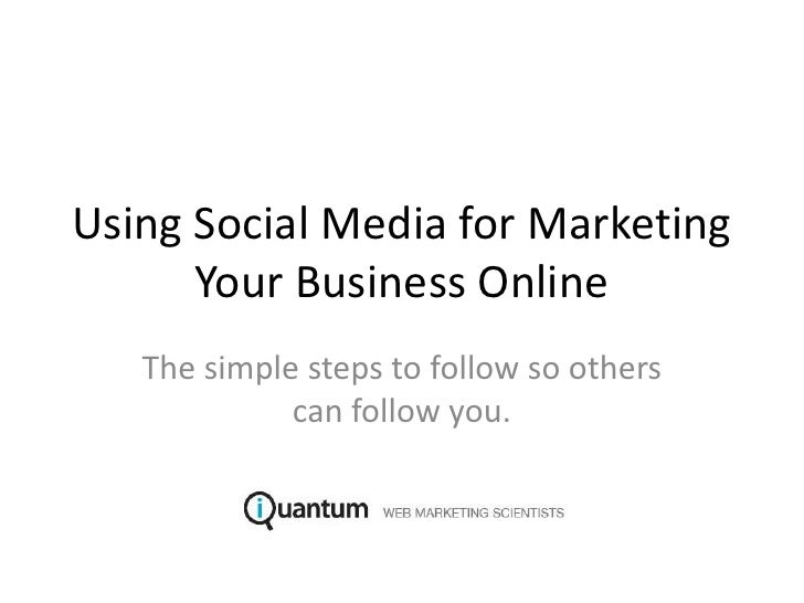 Using Social Media for Marketing Your Business Online<br />The simple steps to follow so others can follow you.<br />
