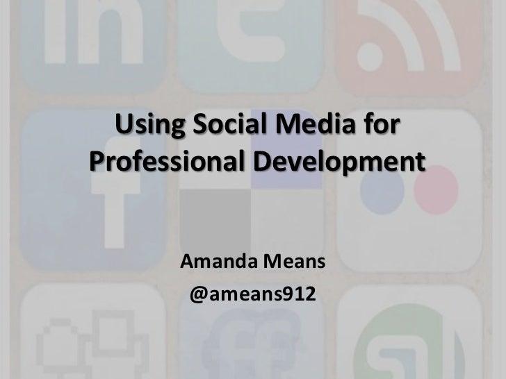Using Social Media for Professional Development<br />Amanda Means <br />@ameans912<br />
