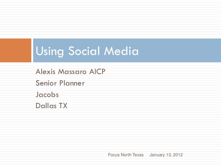 Using Social MediaAlexis Massaro AICPSenior PlannerJacobsDallas TX                      Focus North Texas   January 13, 2012
