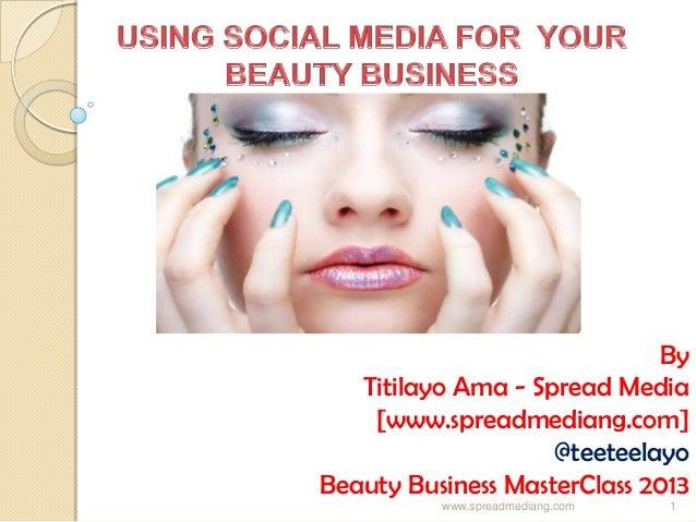 By Titilayo Ama - Spread Media [www.spreadmediang.com] @teeteelayo Beauty Business MasterClass 2013 www.spreadmediang.com 1