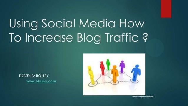 Using Social Media HowTo Increase Blog Traffic ? PRESENTATION BY    www.blasho.com                      Image: angeljasica...
