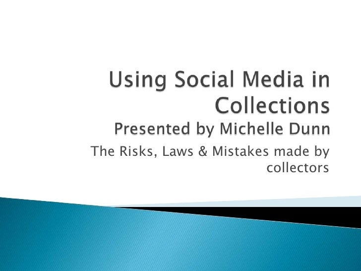 Using Social Media in CollectionsPresented by Michelle Dunn<br />The Risks, Laws & Mistakes made by collectors<br />